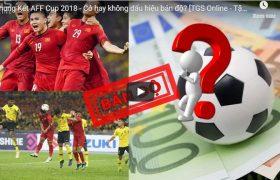 Chung Kết AFF Cup 2018 – Có hay không dấu hiệu bán độ? [TGS Online – Tập 38]