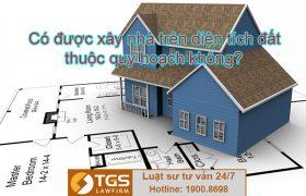 Có được xây nhà trên diện tích đất thuộc quy hoạch không?